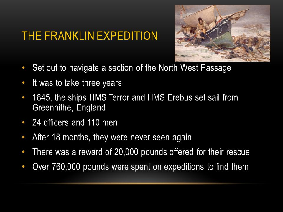 THE FRANKLIN EXPEDITION Set out to navigate a section of the North West Passage It was to take three years 1845, the ships HMS Terror and HMS Erebus set sail from Greenhithe, England 24 officers and 110 men After 18 months, they were never seen again There was a reward of 20,000 pounds offered for their rescue Over 760,000 pounds were spent on expeditions to find them