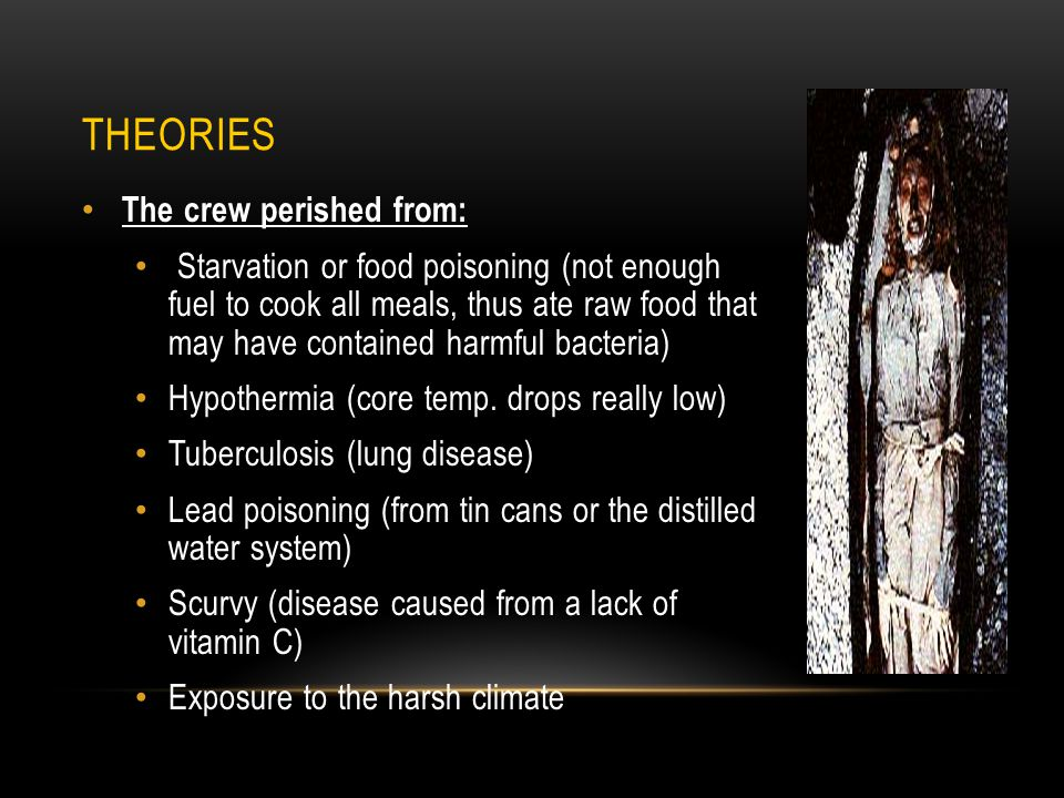 THEORIES The crew perished from: Starvation or food poisoning (not enough fuel to cook all meals, thus ate raw food that may have contained harmful bacteria) Hypothermia (core temp.