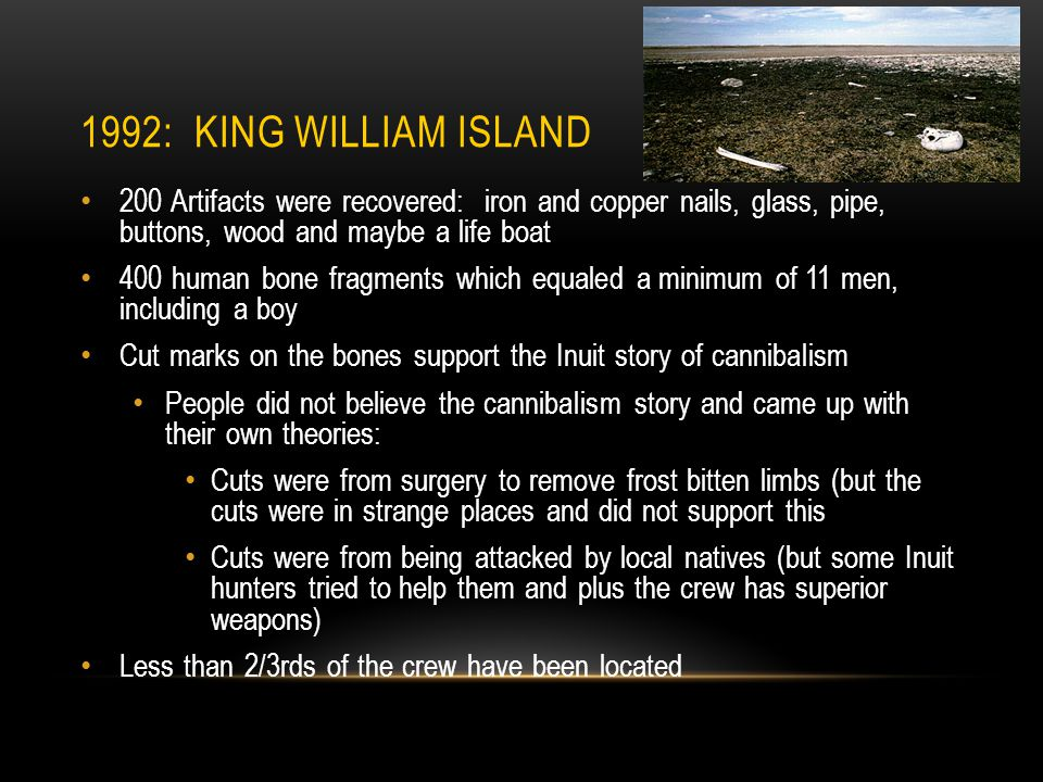 1992: KING WILLIAM ISLAND 200 Artifacts were recovered: iron and copper nails, glass, pipe, buttons, wood and maybe a life boat 400 human bone fragments which equaled a minimum of 11 men, including a boy Cut marks on the bones support the Inuit story of cannibalism People did not believe the cannibalism story and came up with their own theories: Cuts were from surgery to remove frost bitten limbs (but the cuts were in strange places and did not support this Cuts were from being attacked by local natives (but some Inuit hunters tried to help them and plus the crew has superior weapons) Less than 2/3rds of the crew have been located