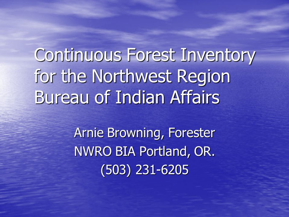 Continuous Forest Inventory for the Northwest Region Bureau of Indian Affairs Arnie Browning, Forester NWRO BIA Portland, OR.