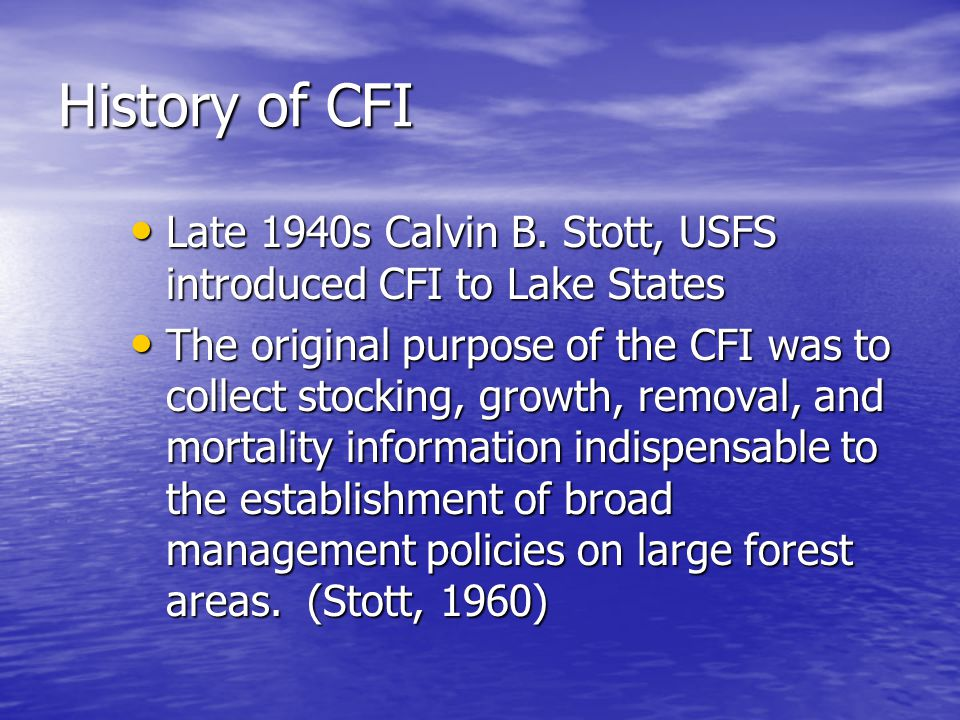 History of CFI Late 1940s Calvin B. Stott, USFS introduced CFI to Lake States Late 1940s Calvin B.