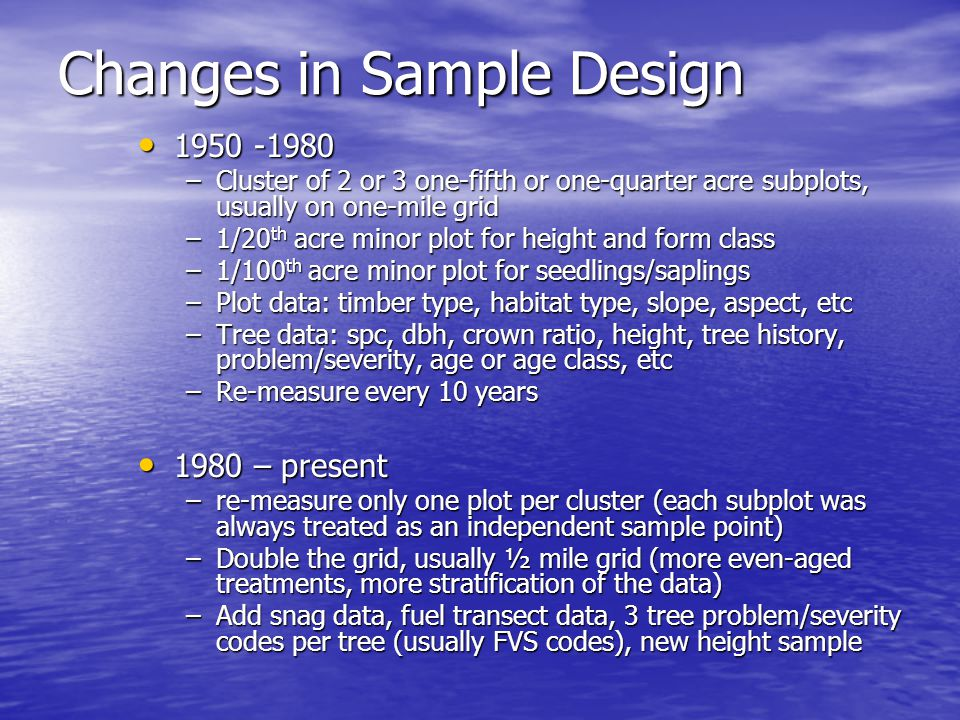 Changes in Sample Design 1950 -1980 1950 -1980 –Cluster of 2 or 3 one-fifth or one-quarter acre subplots, usually on one-mile grid –1/20 th acre minor plot for height and form class –1/100 th acre minor plot for seedlings/saplings –Plot data: timber type, habitat type, slope, aspect, etc –Tree data: spc, dbh, crown ratio, height, tree history, problem/severity, age or age class, etc –Re-measure every 10 years 1980 – present 1980 – present –re-measure only one plot per cluster (each subplot was always treated as an independent sample point) –Double the grid, usually ½ mile grid (more even-aged treatments, more stratification of the data) –Add snag data, fuel transect data, 3 tree problem/severity codes per tree (usually FVS codes), new height sample