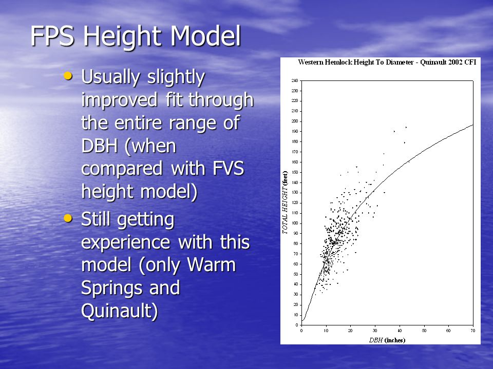 FPS Height Model Usually slightly improved fit through the entire range of DBH (when compared with FVS height model) Usually slightly improved fit through the entire range of DBH (when compared with FVS height model) Still getting experience with this model (only Warm Springs and Quinault) Still getting experience with this model (only Warm Springs and Quinault)