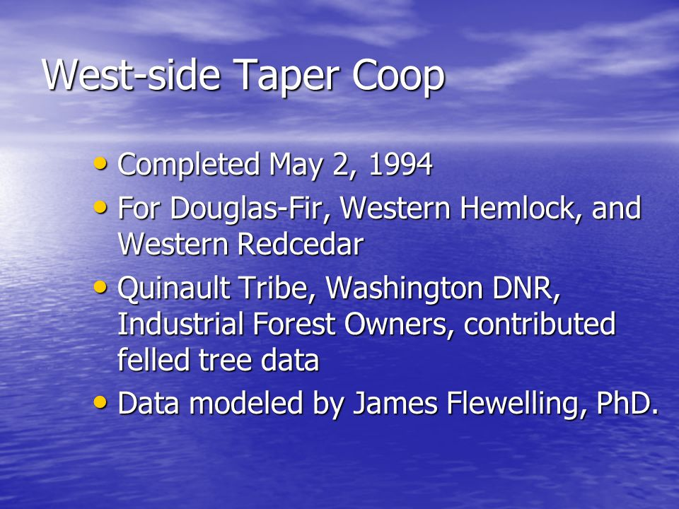 West-side Taper Coop Completed May 2, 1994 Completed May 2, 1994 For Douglas-Fir, Western Hemlock, and Western Redcedar For Douglas-Fir, Western Hemlock, and Western Redcedar Quinault Tribe, Washington DNR, Industrial Forest Owners, contributed felled tree data Quinault Tribe, Washington DNR, Industrial Forest Owners, contributed felled tree data Data modeled by James Flewelling, PhD.