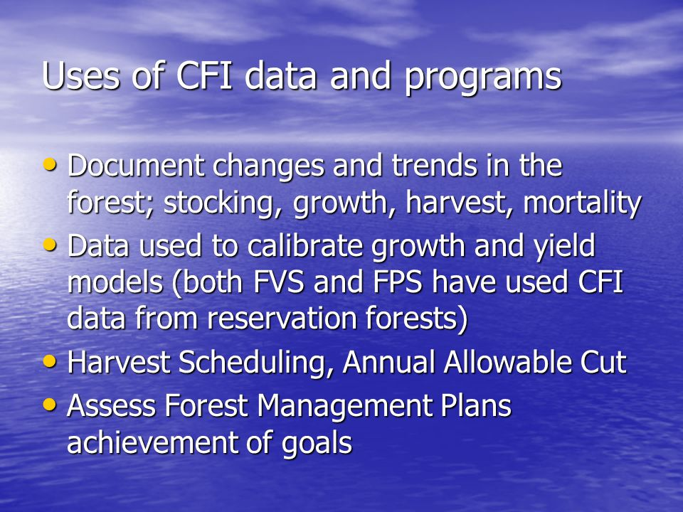 Uses of CFI data and programs Document changes and trends in the forest; stocking, growth, harvest, mortality Document changes and trends in the forest; stocking, growth, harvest, mortality Data used to calibrate growth and yield models (both FVS and FPS have used CFI data from reservation forests) Data used to calibrate growth and yield models (both FVS and FPS have used CFI data from reservation forests) Harvest Scheduling, Annual Allowable Cut Harvest Scheduling, Annual Allowable Cut Assess Forest Management Plans achievement of goals Assess Forest Management Plans achievement of goals