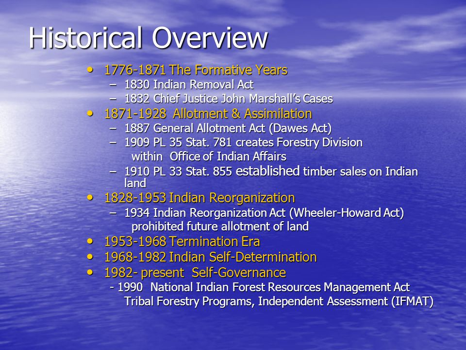 Historical Overview 1776-1871 The Formative Years 1776-1871 The Formative Years –1830 Indian Removal Act –1832 Chief Justice John Marshall's Cases 1871-1928 Allotment & Assimilation 1871-1928 Allotment & Assimilation –1887 General Allotment Act (Dawes Act) –1909 PL 35 Stat.