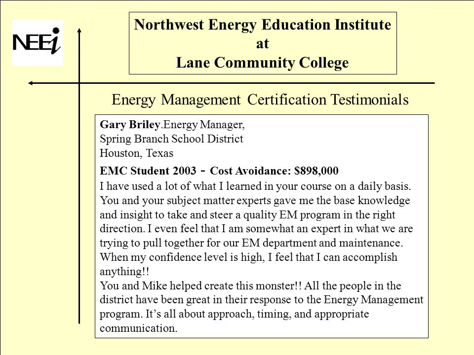 Northwest Energy Education Institute at Lane Community College Gary Briley.Energy Manager, Spring Branch School District Houston, Texas EMC Student 2003 - Cost Avoidance: $898,000 I have used a lot of what I learned in your course on a daily basis.