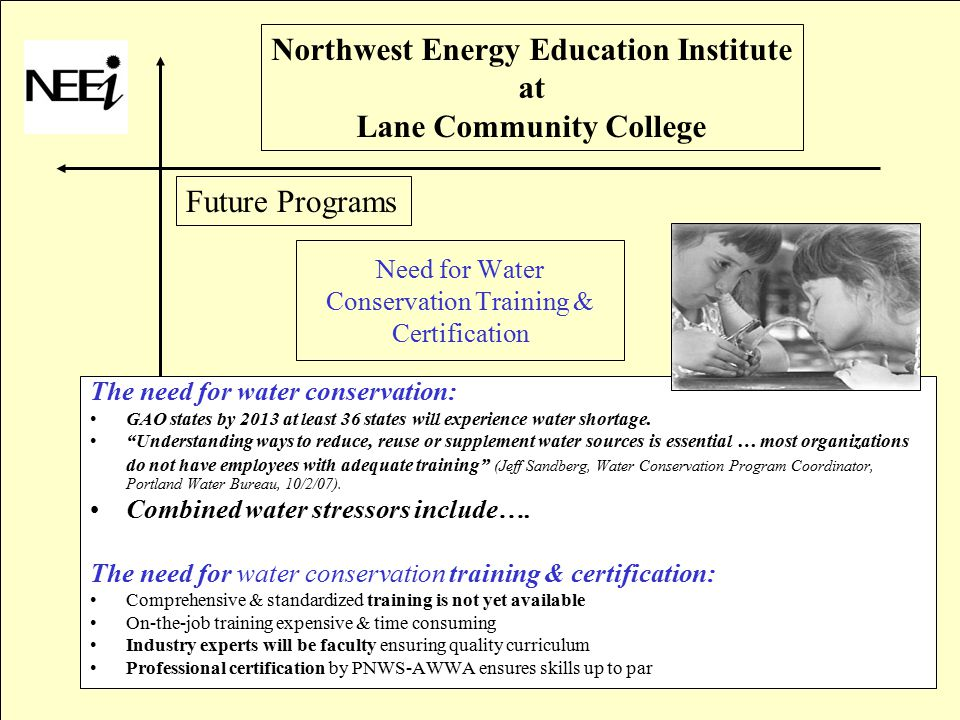 Northwest Energy Education Institute at Lane Community College Need for Water Conservation Training & Certification The need for water conservation: GAO states by 2013 at least 36 states will experience water shortage.
