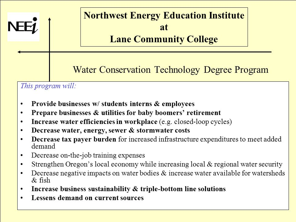 Northwest Energy Education Institute at Lane Community College Water Conservation Technology Degree Program This program will: Provide businesses w/ students interns & employees Prepare businesses & utilities for baby boomers' retirement Increase water efficiencies in workplace (e.g.