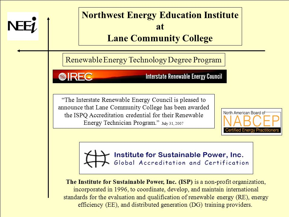 Northwest Energy Education Institute at Lane Community College Renewable Energy Technology Degree Program The Institute for Sustainable Power, Inc.
