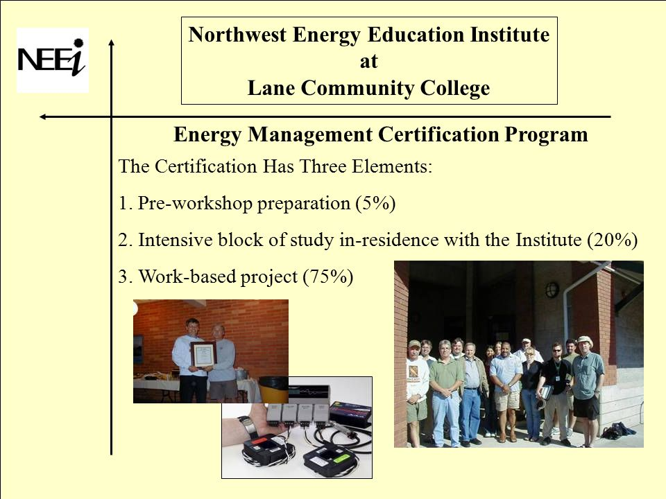 Northwest Energy Education Institute at Lane Community College Energy Management Certification Program The Certification Has Three Elements: 1.