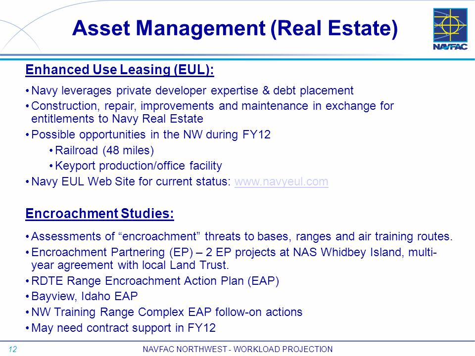 12 NAVFAC NORTHWEST - WORKLOAD PROJECTION Asset Management (Real Estate) Enhanced Use Leasing (EUL): Navy leverages private developer expertise & debt placement Construction, repair, improvements and maintenance in exchange for entitlements to Navy Real Estate Possible opportunities in the NW during FY12 Railroad (48 miles) Keyport production/office facility Navy EUL Web Site for current status: www.navyeul.comwww.navyeul.com Encroachment Studies: Assessments of encroachment threats to bases, ranges and air training routes.