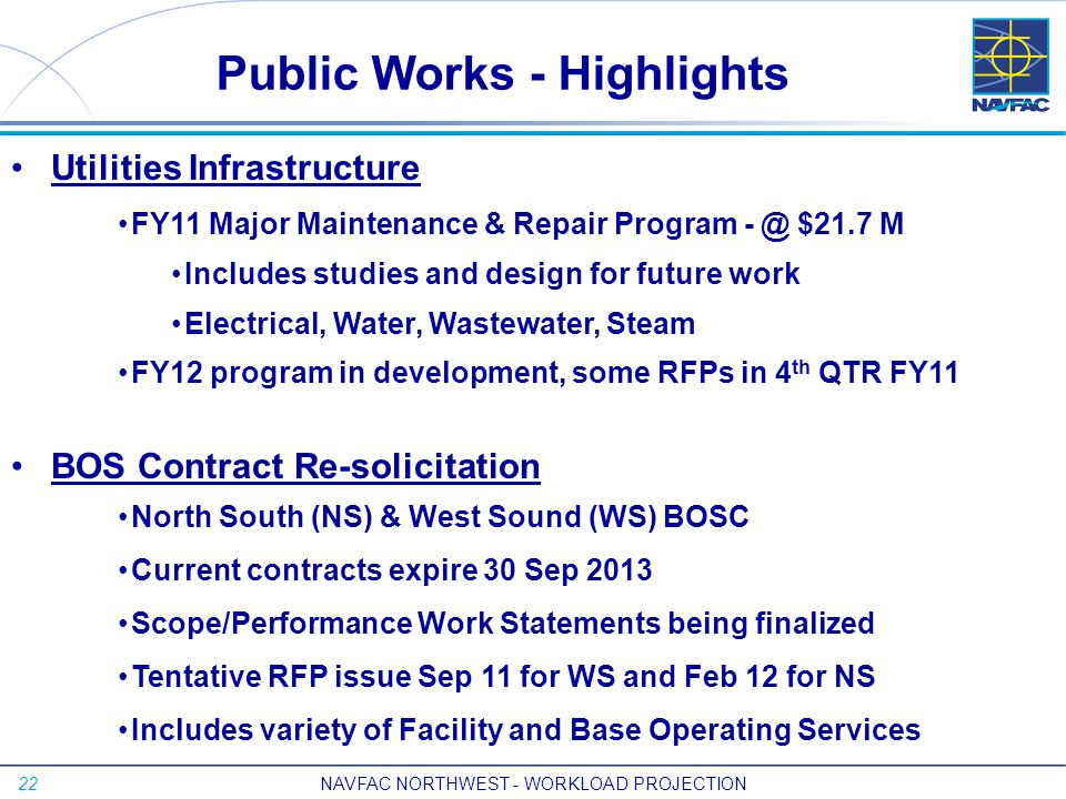 22 Utilities Infrastructure FY11 Major Maintenance & Repair Program - @ $21.7 M Includes studies and design for future work Electrical, Water, Wastewater, Steam FY12 program in development, some RFPs in 4 th QTR FY11 BOS Contract Re-solicitation North South (NS) & West Sound (WS) BOSC Current contracts expire 30 Sep 2013 Scope/Performance Work Statements being finalized Tentative RFP issue Sep 11 for WS and Feb 12 for NS Includes variety of Facility and Base Operating Services Public Works - Highlights NAVFAC NORTHWEST - WORKLOAD PROJECTION