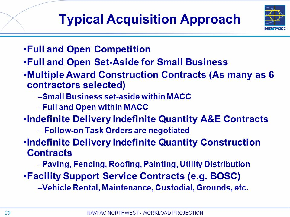 29 NAVFAC NORTHWEST - WORKLOAD PROJECTION Typical Acquisition Approach Full and Open Competition Full and Open Set-Aside for Small Business Multiple Award Construction Contracts (As many as 6 contractors selected) –Small Business set-aside within MACC –Full and Open within MACC Indefinite Delivery Indefinite Quantity A&E Contracts – Follow-on Task Orders are negotiated Indefinite Delivery Indefinite Quantity Construction Contracts –Paving, Fencing, Roofing, Painting, Utility Distribution Facility Support Service Contracts (e.g.