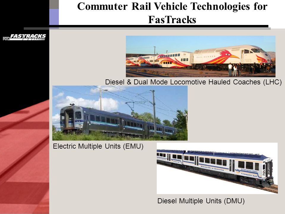 Commuter Rail Vehicle Technologies for FasTracks Diesel & Dual Mode Locomotive Hauled Coaches (LHC) Electric Multiple Units (EMU) Diesel Multiple Units (DMU)