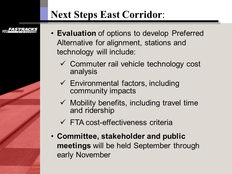 Next Steps East Corridor: Evaluation of options to develop Preferred Alternative for alignment, stations and technology will include: Commuter rail vehicle technology cost analysis Environmental factors, including community impacts Mobility benefits, including travel time and ridership FTA cost-effectiveness criteria Committee, stakeholder and public meetings will be held September through early November