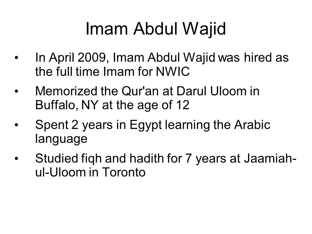 Imam Abdul Wajid In April 2009, Imam Abdul Wajid was hired as the full time Imam for NWIC Memorized the Qur an at Darul Uloom in Buffalo, NY at the age of 12 Spent 2 years in Egypt learning the Arabic language Studied fiqh and hadith for 7 years at Jaamiah- ul-Uloom in Toronto