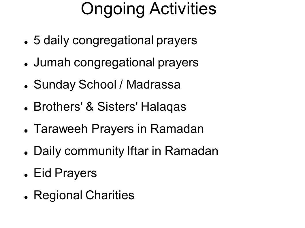 Ongoing Activities 5 daily congregational prayers Jumah congregational prayers Sunday School / Madrassa Brothers & Sisters Halaqas Taraweeh Prayers in Ramadan Daily community Iftar in Ramadan Eid Prayers Regional Charities