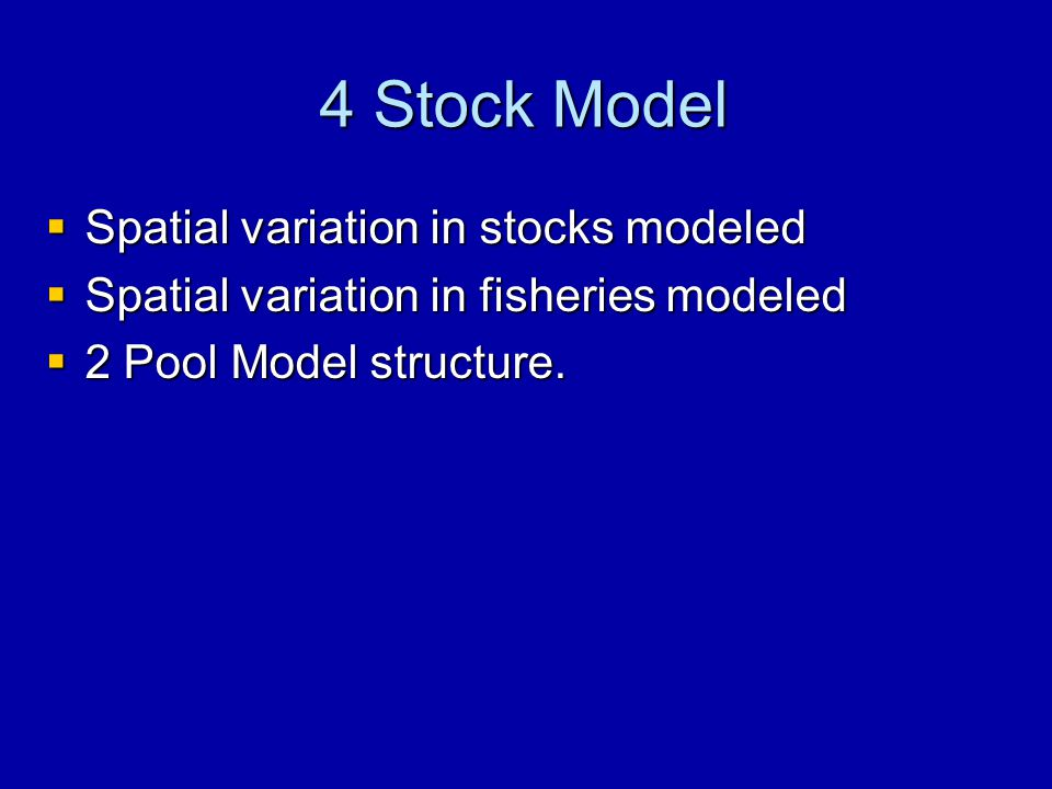 4 Stock Model  Spatial variation in stocks modeled  Spatial variation in fisheries modeled  2 Pool Model structure.