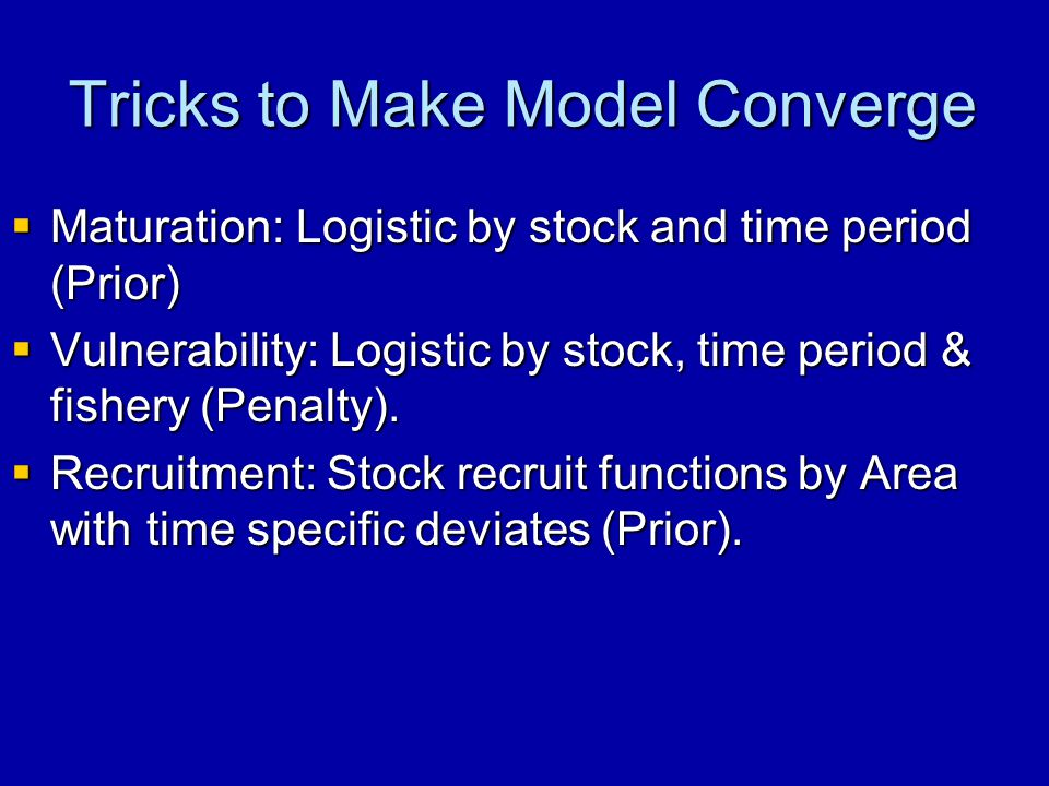 Tricks to Make Model Converge  Maturation: Logistic by stock and time period (Prior)  Vulnerability: Logistic by stock, time period & fishery (Penalty).