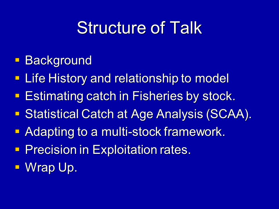 Structure of Talk  Background  Life History and relationship to model  Estimating catch in Fisheries by stock.