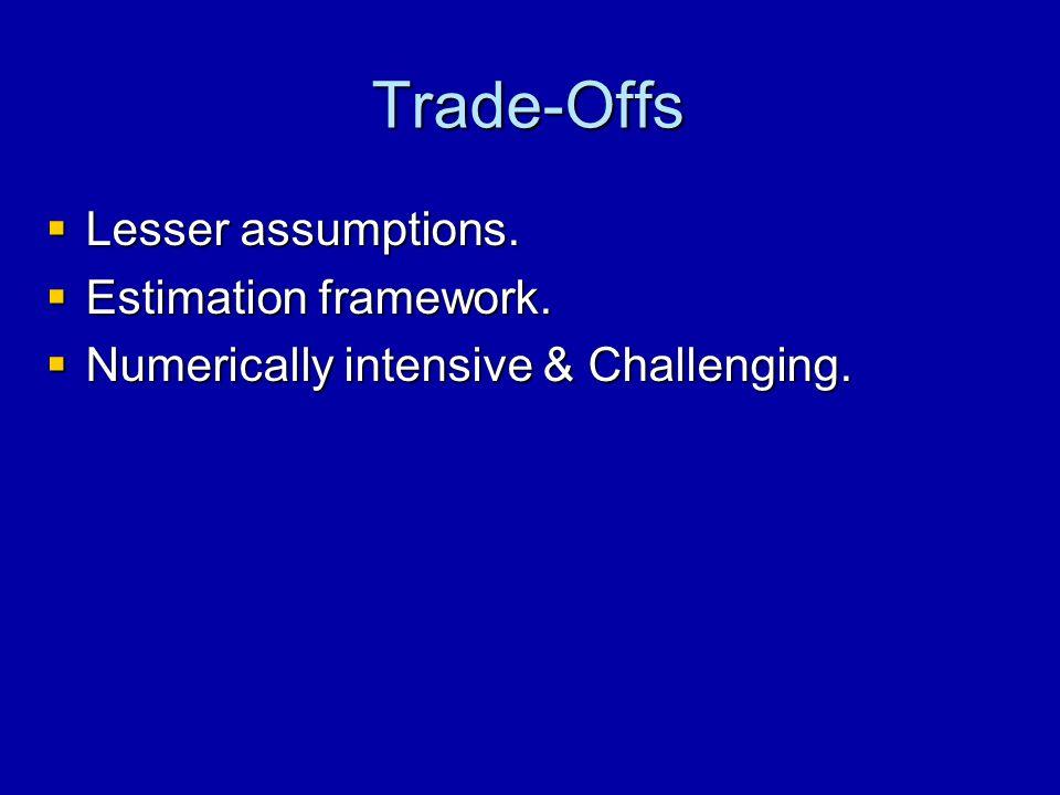 Trade-Offs  Lesser assumptions.  Estimation framework.  Numerically intensive & Challenging.