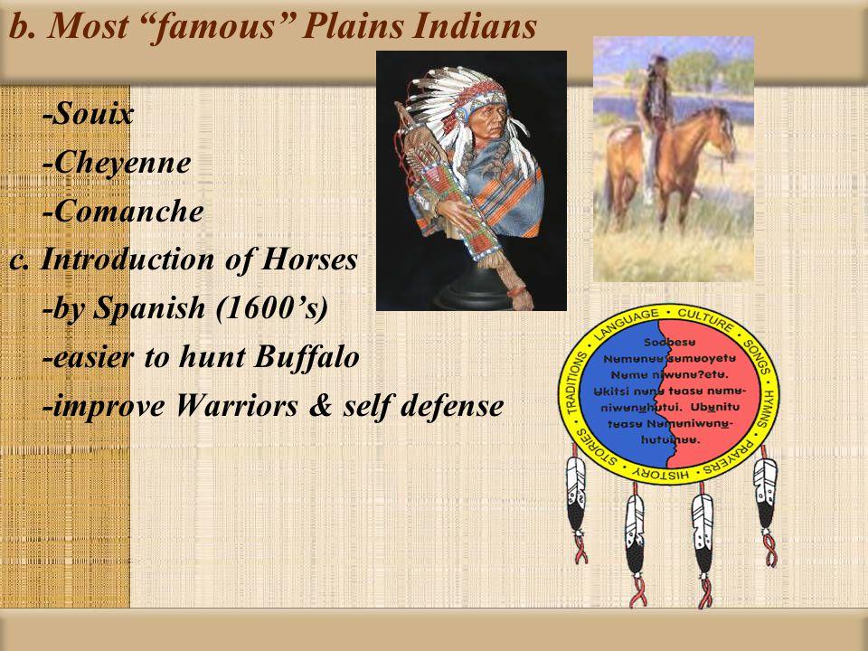b. Most famous Plains Indians -Souix -Cheyenne -Comanche c.