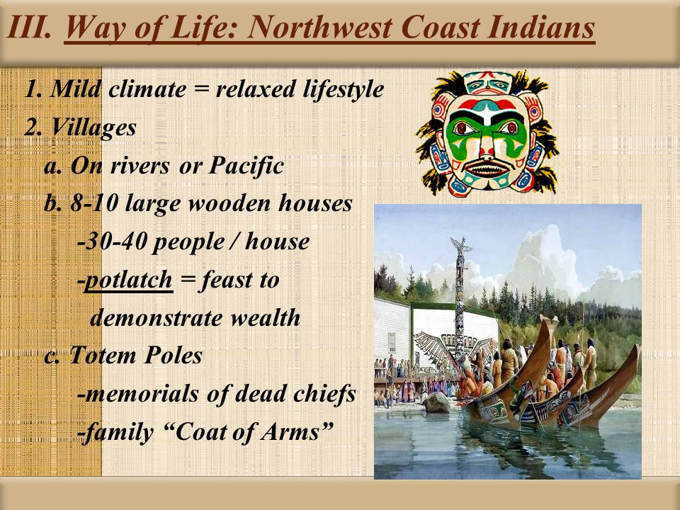 III. Way of Life: Northwest Coast Indians 1. Mild climate = relaxed lifestyle 2.