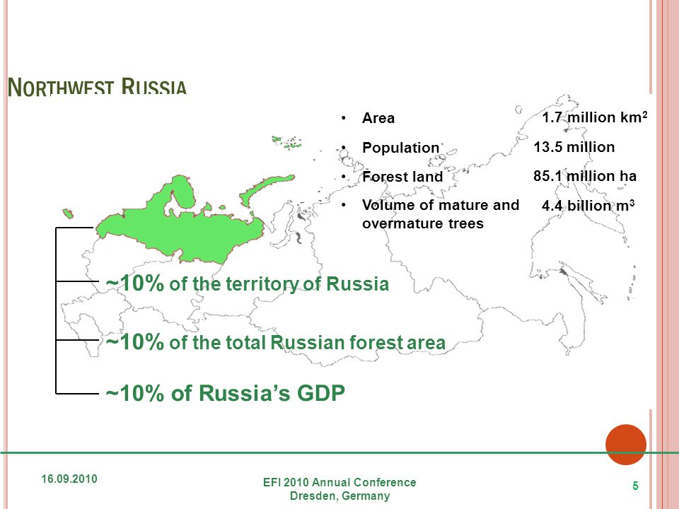 N ORTHWEST R USSIA 16.09.2010 EFI 2010 Annual Conference Dresden, Germany 5 ~10% of the territory of Russia ~10% of the total Russian forest area ~10% of Russia's GDP Area Population Forest land Volume of mature and overmature trees 1.7 million km 2 13.5 million 85.1 million ha 4.4 billion m 3