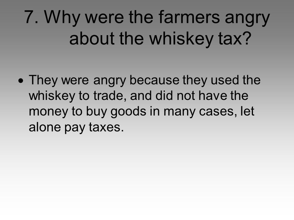 7. Why were the farmers angry about the whiskey tax.