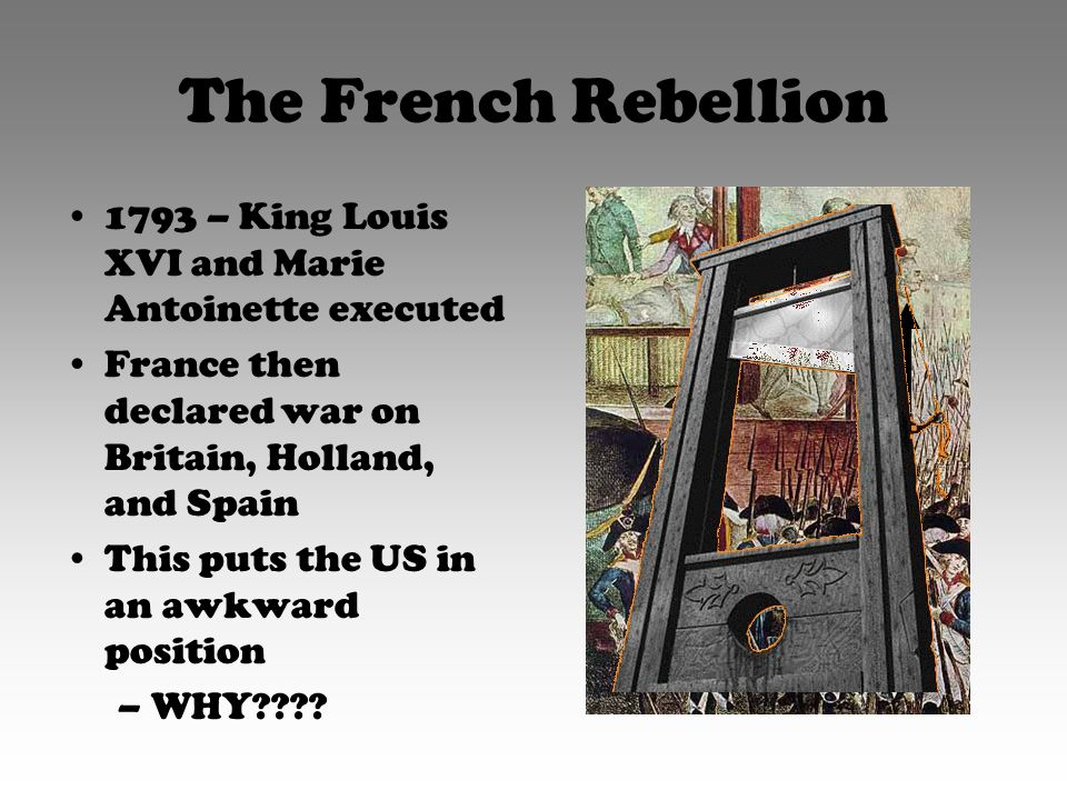 The French Rebellion 1793 – King Louis XVI and Marie Antoinette executed France then declared war on Britain, Holland, and Spain This puts the US in an awkward position –WHY