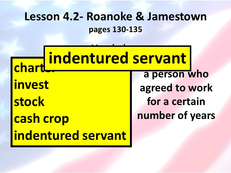 Lesson 4.2- Roanoke & Jamestown pages 130-135 Vocabulary charter invest stock cash crop indentured servant a person who agreed to work for a certain n