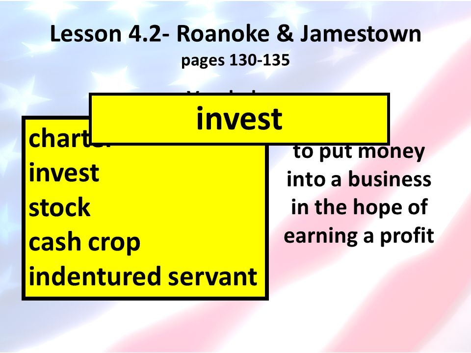 Lesson 4.2- Roanoke & Jamestown pages 130-135 Vocabulary charter invest stock cash crop indentured servant to put money into a business in the hope of