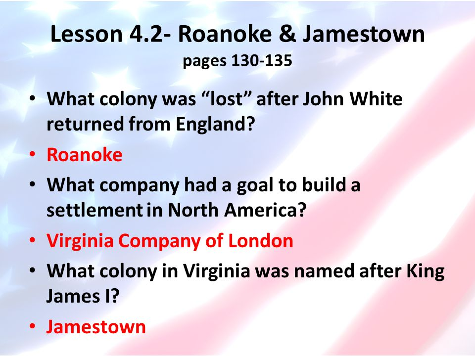 """Lesson 4.2- Roanoke & Jamestown pages 130-135 What colony was """"lost"""" after John White returned from England? Roanoke What company had a goal to build"""