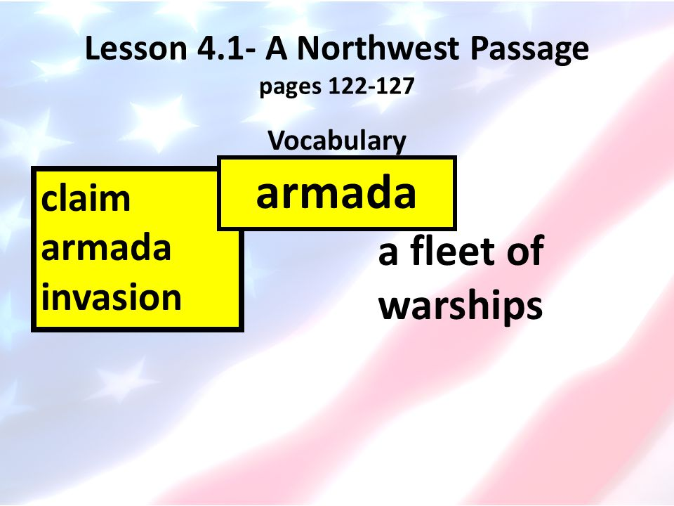 Lesson 4.1- A Northwest Passage pages 122-127 Vocabulary claim armada invasion a fleet of warships armada