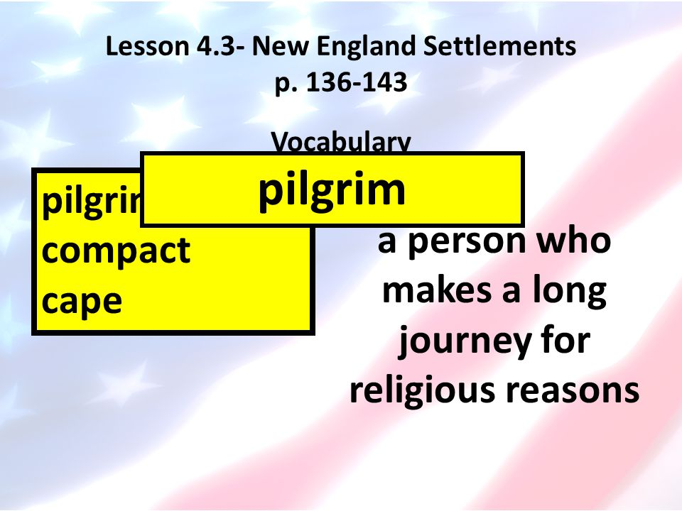 Lesson 4.3- New England Settlements p. 136-143 Vocabulary pilgrims compact cape a person who makes a long journey for religious reasons pilgrim