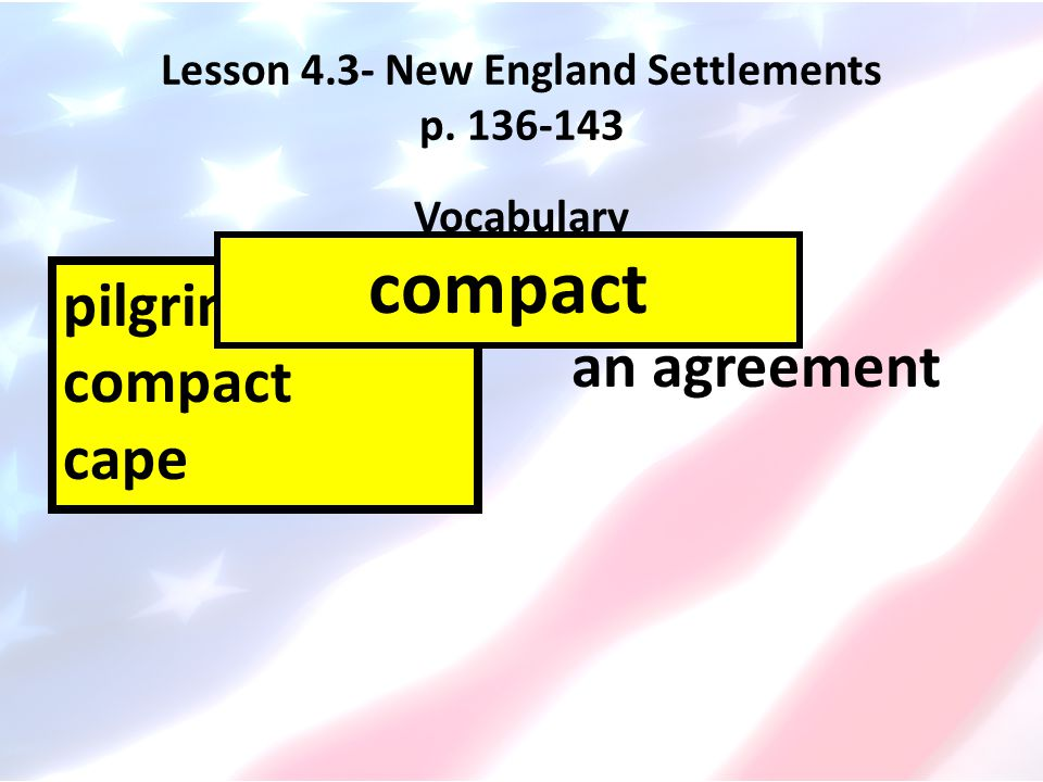 Lesson 4.3- New England Settlements p. 136-143 Vocabulary pilgrims compact cape an agreement compact