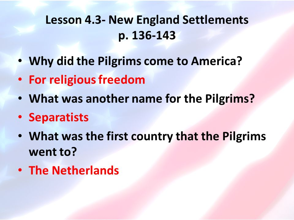 Lesson 4.3- New England Settlements p. 136-143 Why did the Pilgrims come to America? For religious freedom What was another name for the Pilgrims? Sep