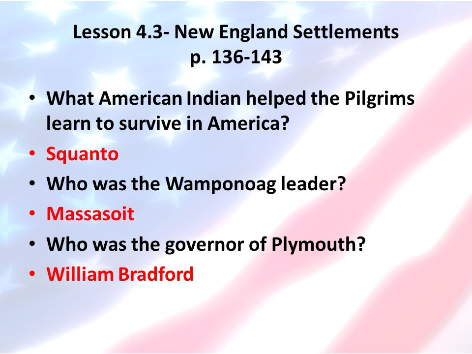 Lesson 4.3- New England Settlements p. 136-143 What American Indian helped the Pilgrims learn to survive in America? Squanto Who was the Wamponoag lea