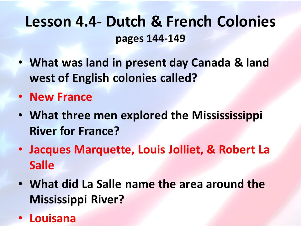 Lesson 4.4- Dutch & French Colonies pages 144-149 What was land in present day Canada & land west of English colonies called? New France What three me
