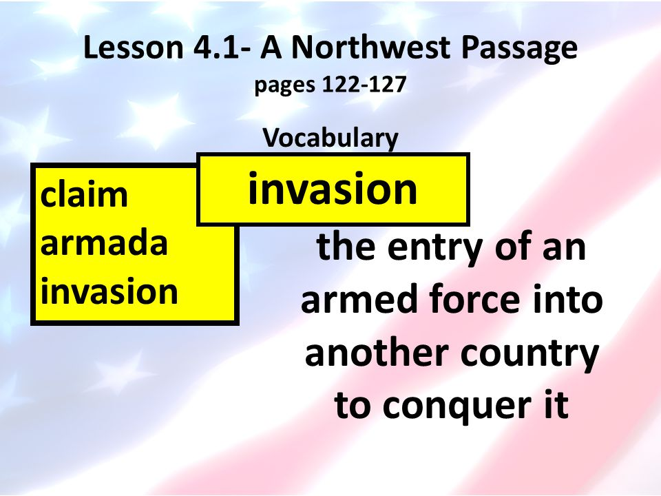 Lesson 4.1- A Northwest Passage pages 122-127 Vocabulary claim armada invasion the entry of an armed force into another country to conquer it invasion