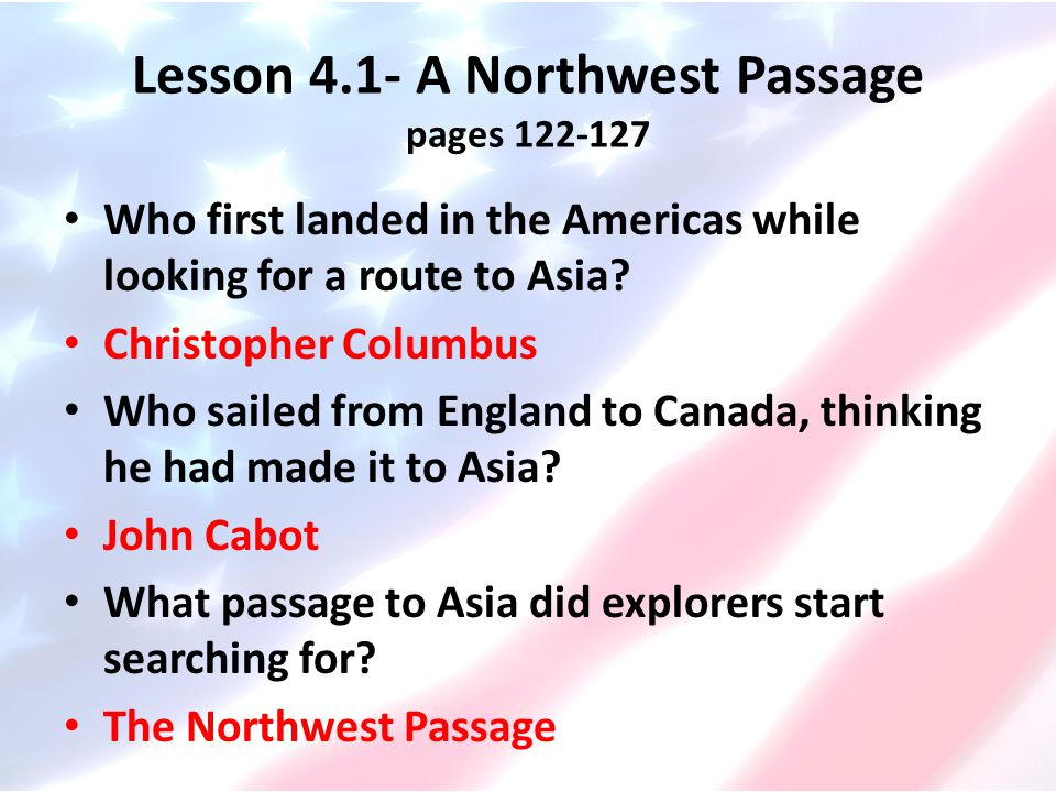 Lesson 4.1- A Northwest Passage pages 122-127 Who first landed in the Americas while looking for a route to Asia? Christopher Columbus Who sailed from