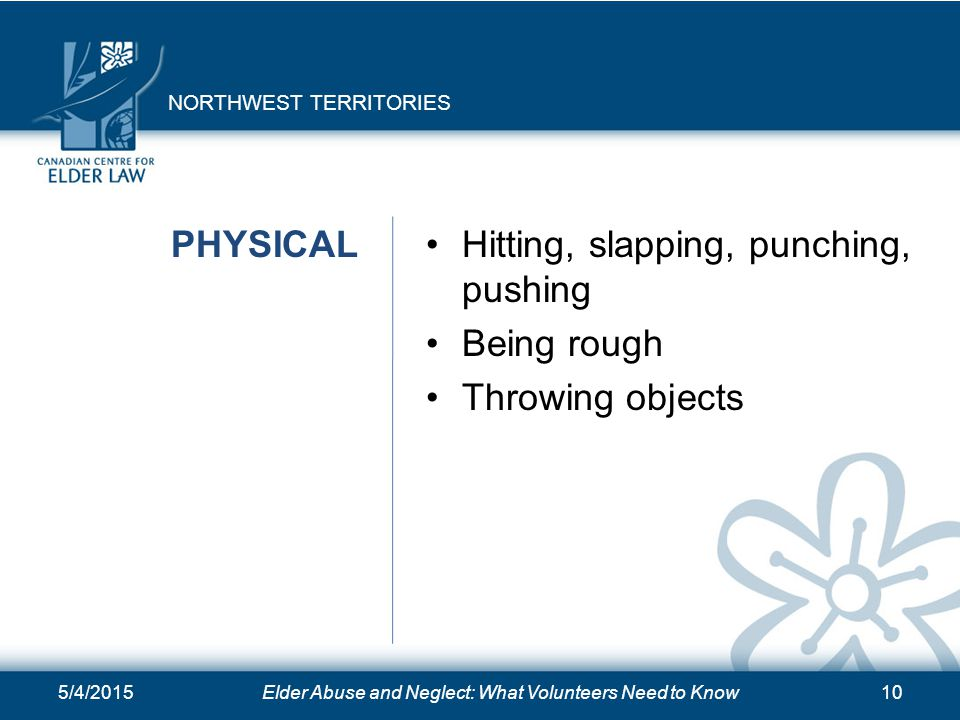 5/4/2015Elder Abuse and Neglect: What Volunteers Need to Know10 PHYSICALHitting, slapping, punching, pushing Being rough Throwing objects NORTHWEST TE