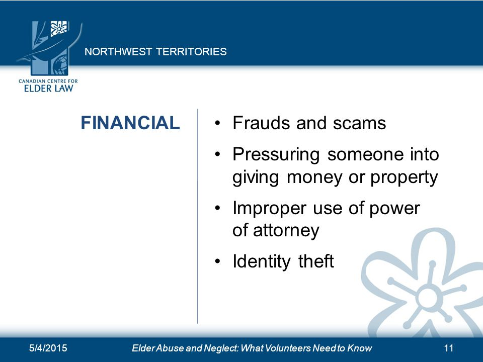 5/4/2015Elder Abuse and Neglect: What Volunteers Need to Know11 FINANCIALFrauds and scams Pressuring someone into giving money or property Improper us
