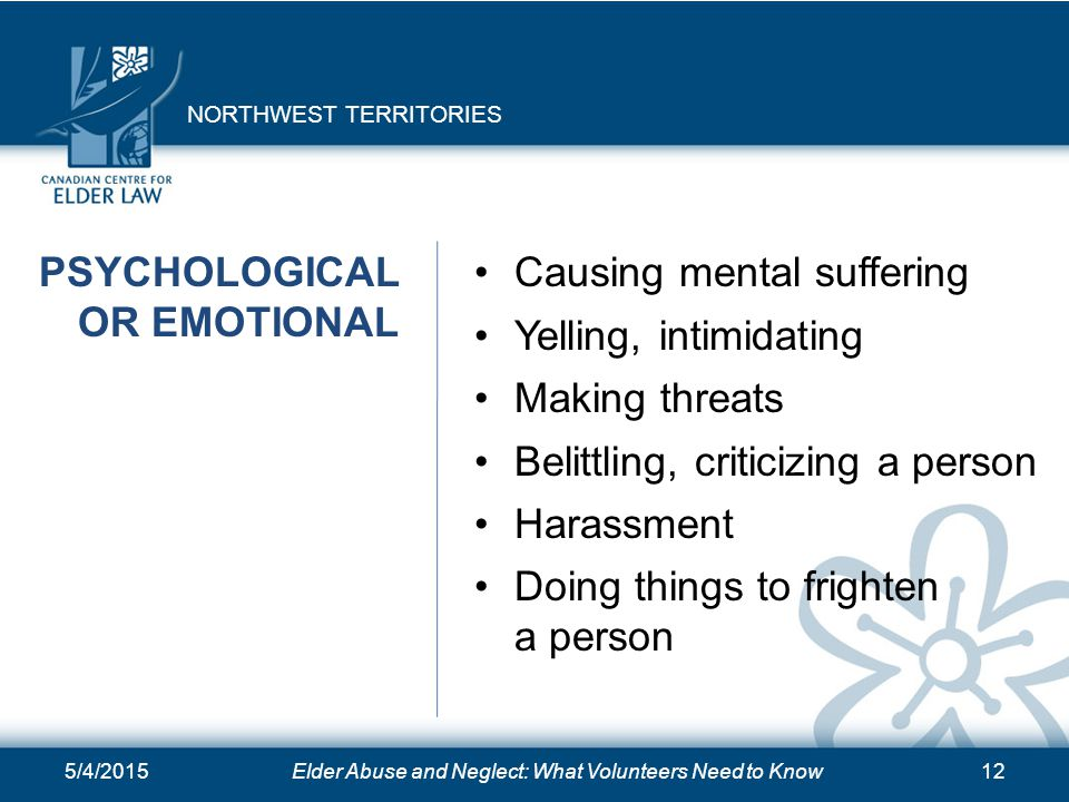5/4/2015Elder Abuse and Neglect: What Volunteers Need to Know12 PSYCHOLOGICAL OR EMOTIONAL Causing mental suffering Yelling, intimidating Making threa