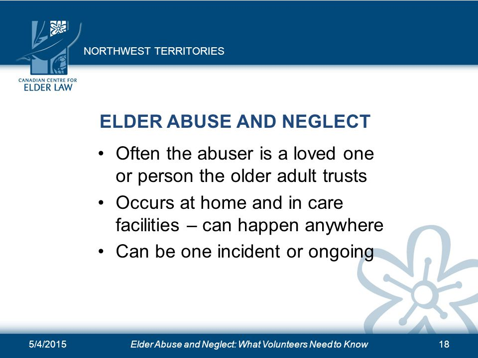 5/4/2015Elder Abuse and Neglect: What Volunteers Need to Know18 ELDER ABUSE AND NEGLECT Often the abuser is a loved one or person the older adult trus