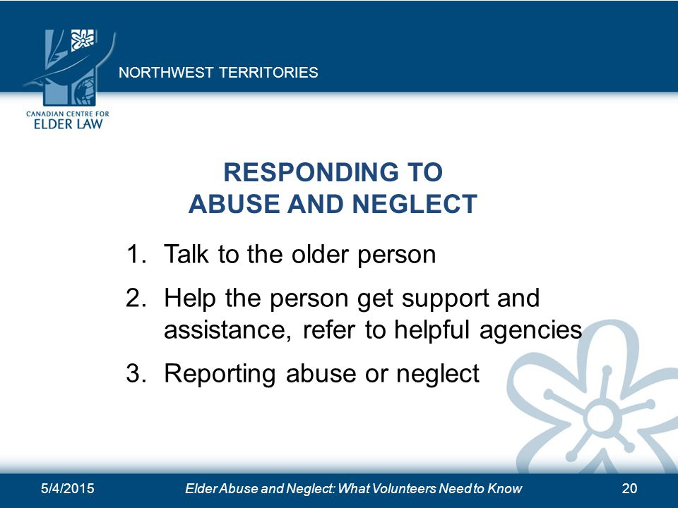 5/4/2015Elder Abuse and Neglect: What Volunteers Need to Know20 RESPONDING TO ABUSE AND NEGLECT 1.Talk to the older person 2.Help the person get suppo