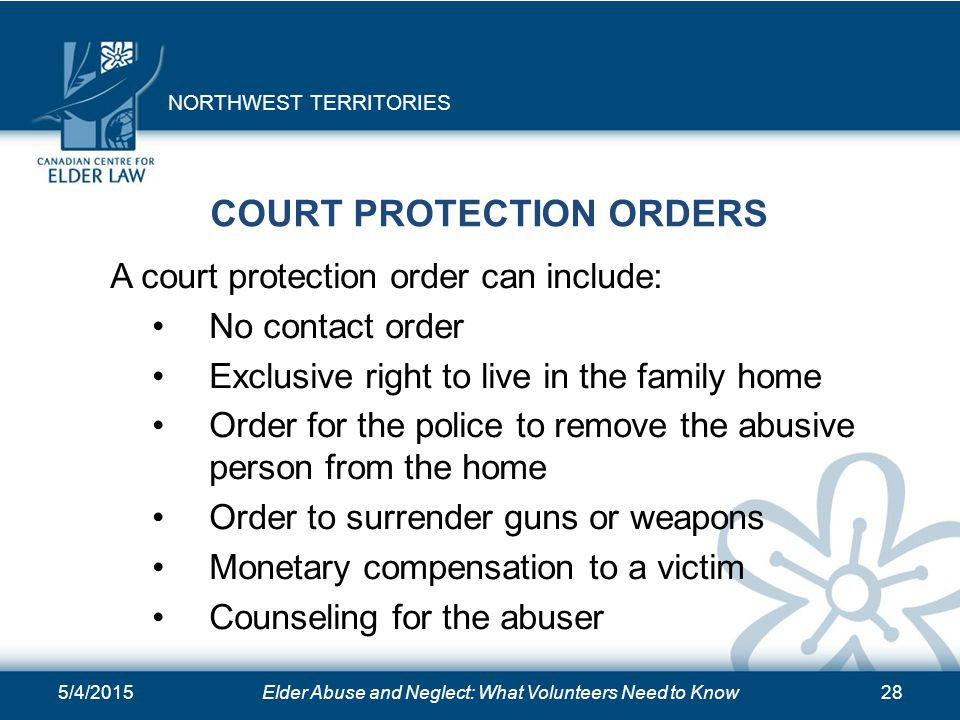 5/4/2015Elder Abuse and Neglect: What Volunteers Need to Know28 COURT PROTECTION ORDERS A court protection order can include: No contact order Exclusi