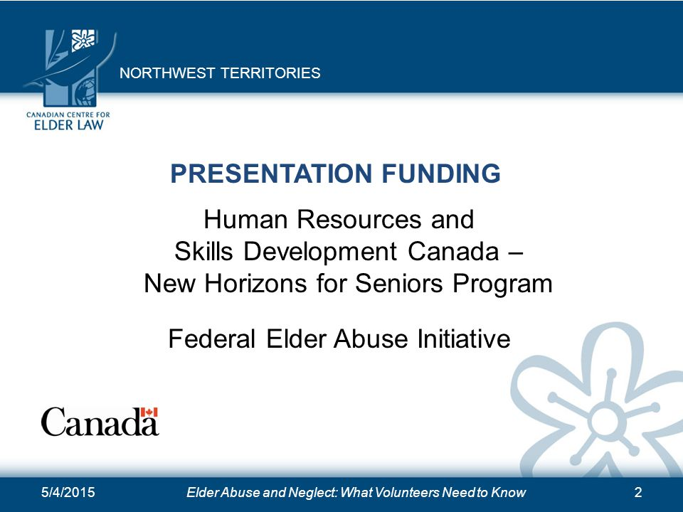 5/4/2015Elder Abuse and Neglect: What Volunteers Need to Know2 PRESENTATION FUNDING Human Resources and Skills Development Canada – New Horizons for S