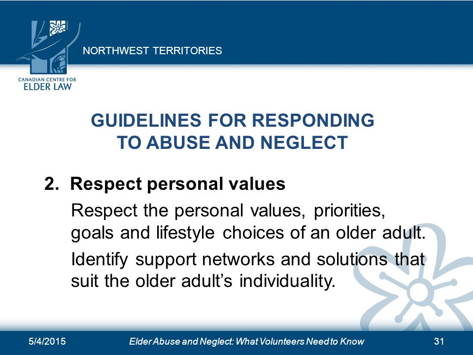 5/4/2015Elder Abuse and Neglect: What Volunteers Need to Know31 GUIDELINES FOR RESPONDING TO ABUSE AND NEGLECT 2. Respect personal values Respect the